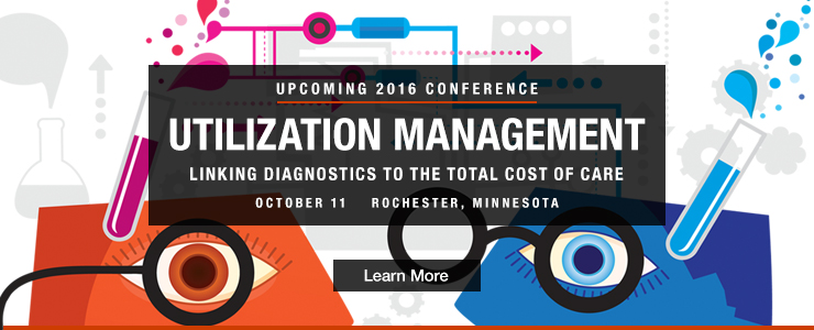 Upcoming 2016 Conference: Utilization Management - Linking Diagnostics to the Total Cost of Care, October 11, Rochester, MN
